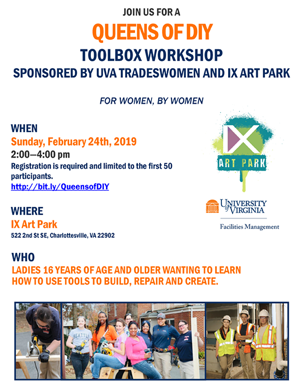 Queens of DIY Toolbox Workshop. Sunday, February 24th, 2019 2-4 p.m. IX Art Park, 522 2nd St SE, Charlottesville, VA 22902. Open to ladies 16 years of age and older wanting to learn how to use tools to build, repair and create.