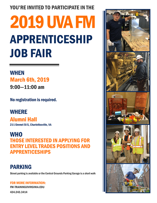 Those interested in applying for entry level trades positions and apprenticeships are invited to attend the 2019 UVA FM Apprenticeship Job Fair, March 6, 2019, 9-11 a.m. at Alumni Hall, 211 Emmet Street South, Charlottesville, Virginia. No registration is required. Street parking is available, or the Central Grounds Parking Garage is a short walk. For more information, email fm-training@virginia.edu, or call 434-243-3414
